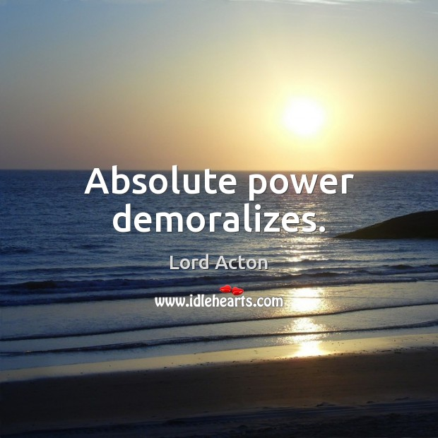 Absolute power demoralizes. Image
