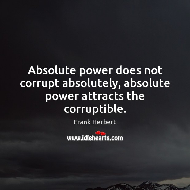 Absolute power does not corrupt absolutely, absolute power attracts the corruptible. Frank Herbert Picture Quote
