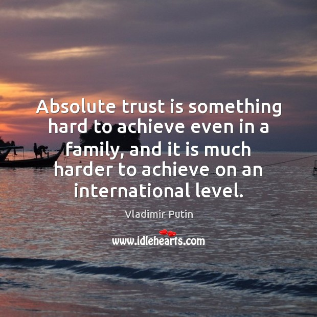 Absolute trust is something hard to achieve even in a family, and Vladimir Putin Picture Quote