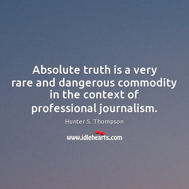 Absolute truth is a very rare and dangerous commodity in the context Hunter S. Thompson Picture Quote