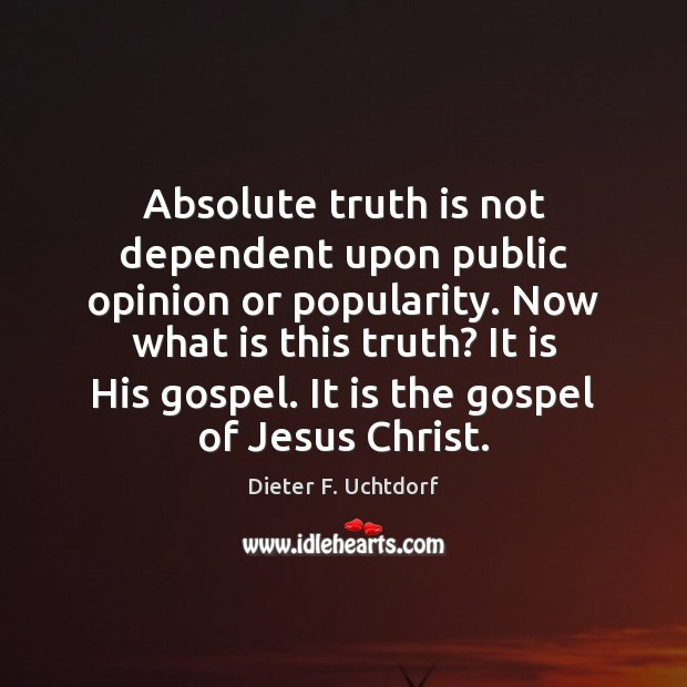 Absolute truth is not dependent upon public opinion or popularity. Now what Truth Quotes Image