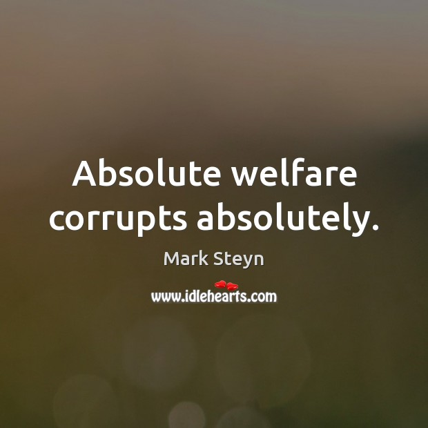 Absolute welfare corrupts absolutely. Image