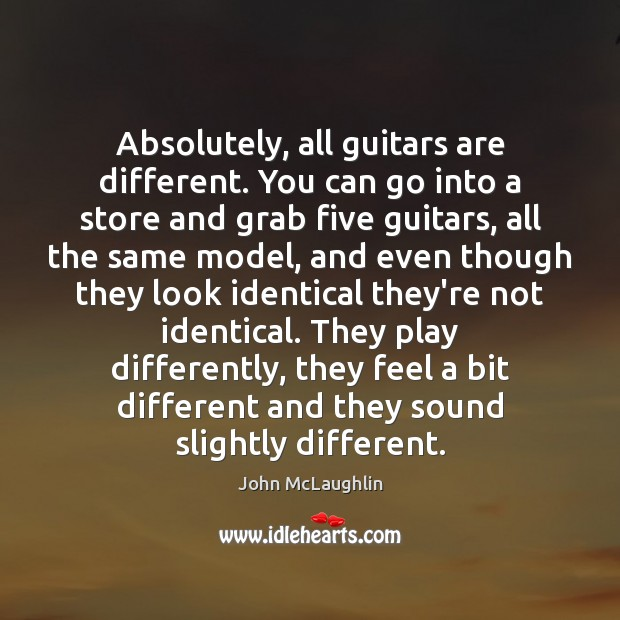 Absolutely, all guitars are different. You can go into a store and Image