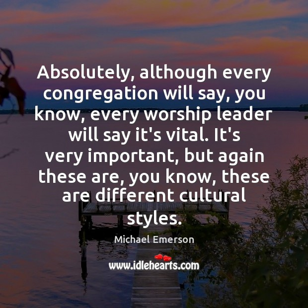 Absolutely, although every congregation will say, you know, every worship leader will Image