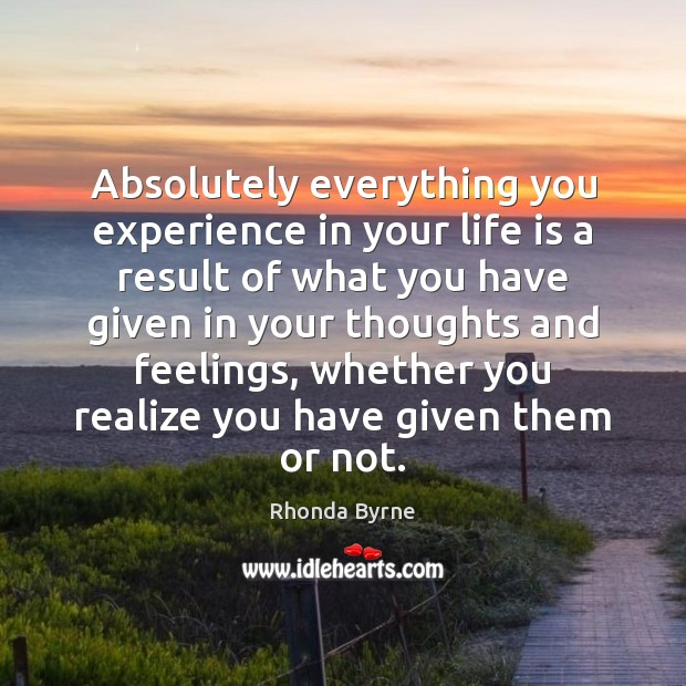 Absolutely everything you experience in your life is a result of what Image