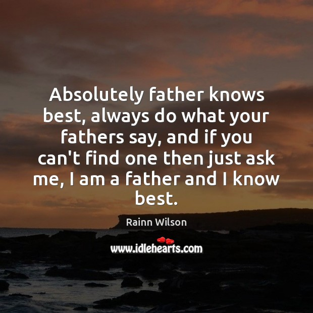 Absolutely father knows best, always do what your fathers say, and if Rainn Wilson Picture Quote