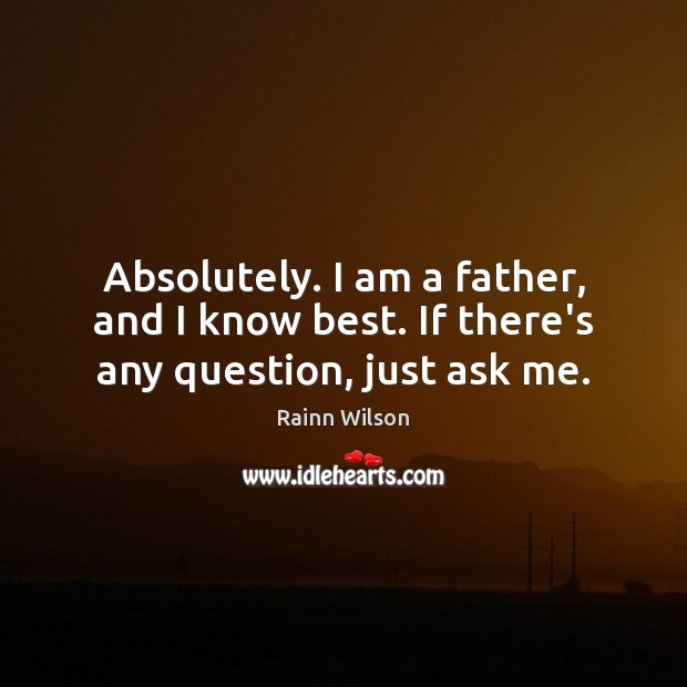 Absolutely. I am a father, and I know best. If there's any question, just ask me. Rainn Wilson Picture Quote