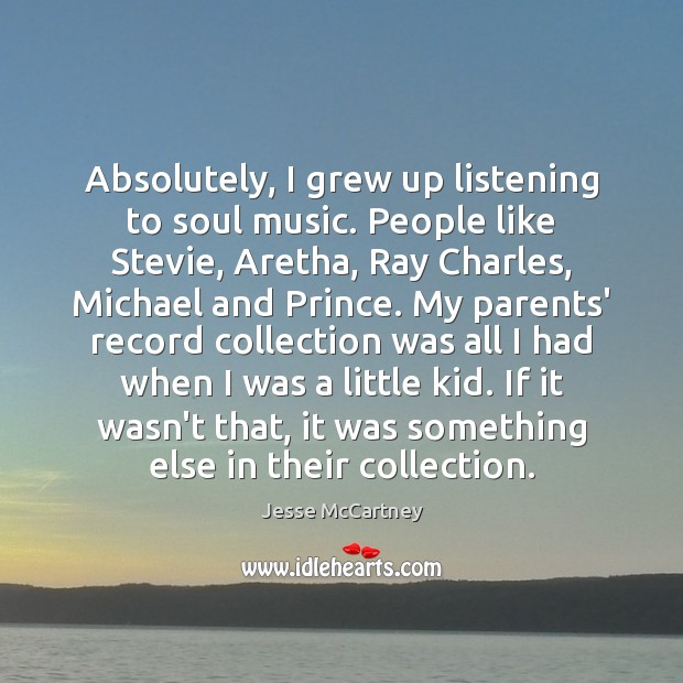 Absolutely, I grew up listening to soul music. People like Stevie, Aretha, Jesse McCartney Picture Quote