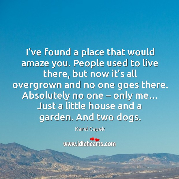 Absolutely no one – only me… just a little house and a garden. And two dogs. Image