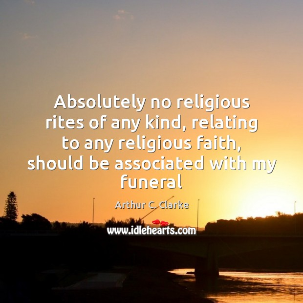 Absolutely no religious rites of any kind, relating to any religious faith, Arthur C. Clarke Picture Quote