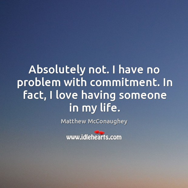 Image, Absolutely not. I have no problem with commitment. In fact, I love having someone in my life.