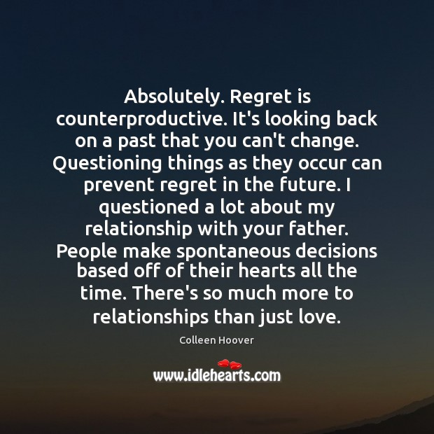Absolutely. Regret is counterproductive. It's looking back on a past that you Regret Quotes Image