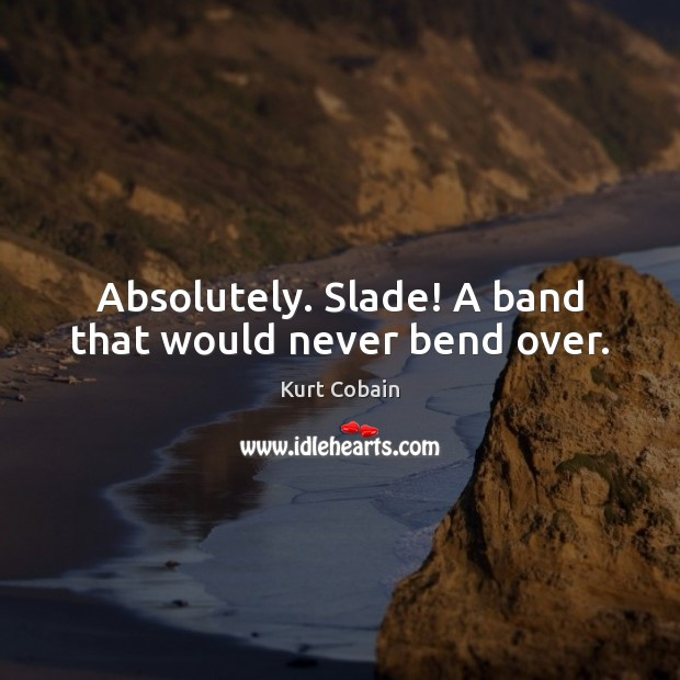Absolutely. Slade! A band that would never bend over. Kurt Cobain Picture Quote