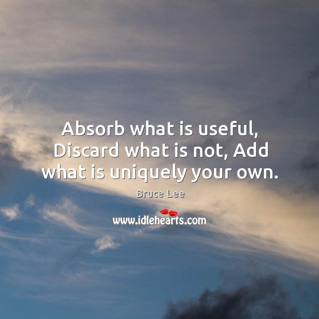 Absorb what is useful, Discard what is not, Add what is uniquely your own. Image