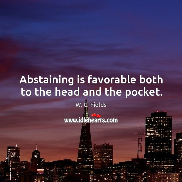 Abstaining is favorable both to the head and the pocket. Image