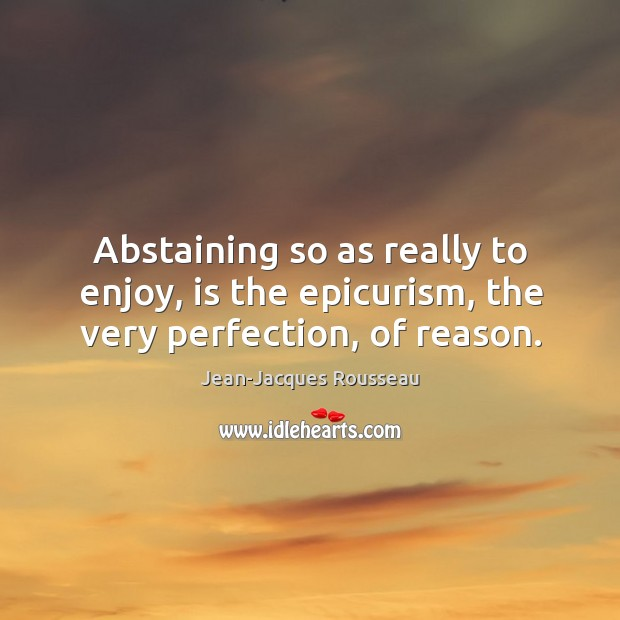 Abstaining so as really to enjoy, is the epicurism, the very perfection, of reason. Image