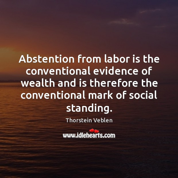 Abstention from labor is the conventional evidence of wealth and is therefore Thorstein Veblen Picture Quote