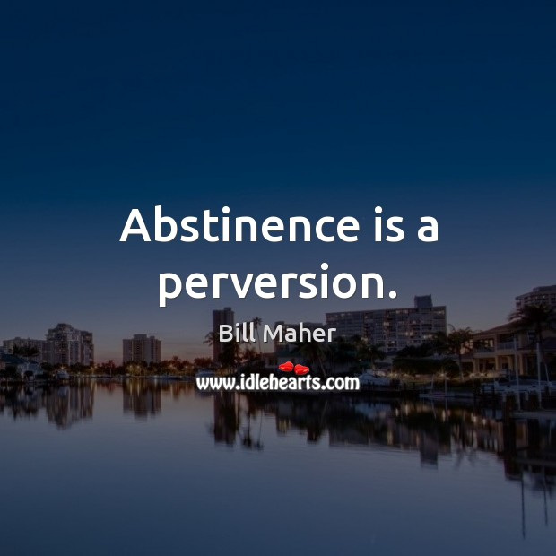 Abstinence is a perversion. Image