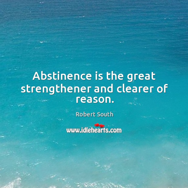 Abstinence is the great strengthener and clearer of reason. Image