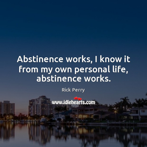 Abstinence works, I know it from my own personal life, abstinence works. Image