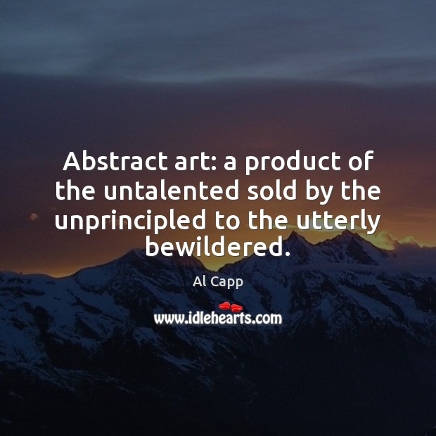 Abstract art: a product of the untalented sold by the unprincipled to Al Capp Picture Quote