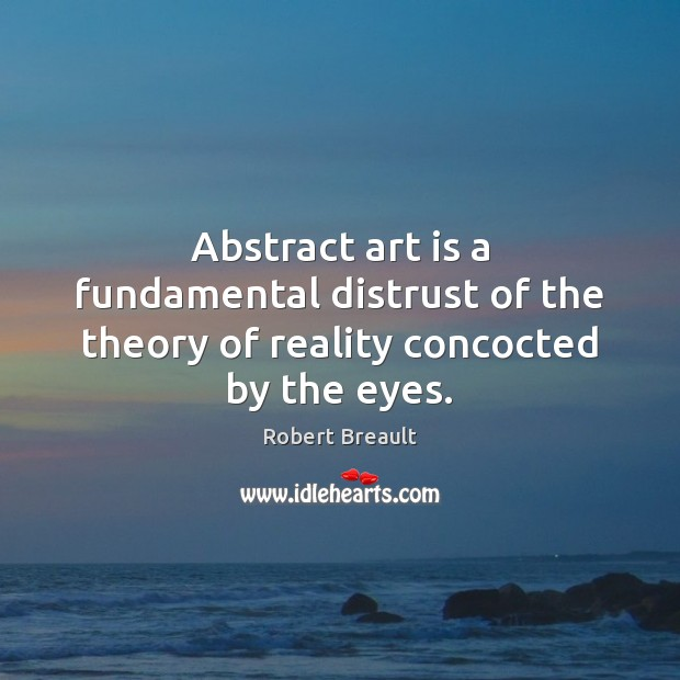 Abstract art is a fundamental distrust of the theory of reality concocted by the eyes. Robert Breault Picture Quote