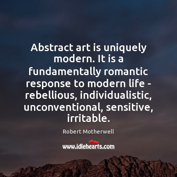Abstract art is uniquely modern. It is a fundamentally romantic response to Robert Motherwell Picture Quote