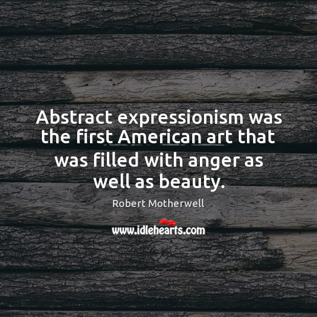Abstract expressionism was the first American art that was filled with anger Robert Motherwell Picture Quote