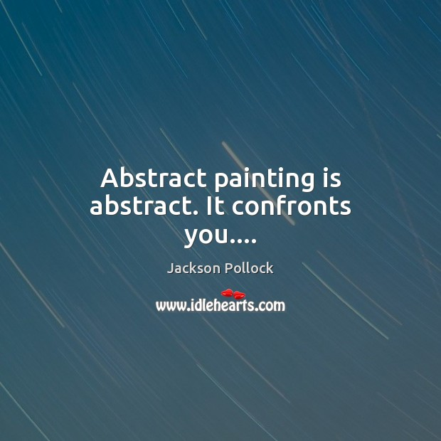 Image, Abstract painting is abstract. It confronts you….
