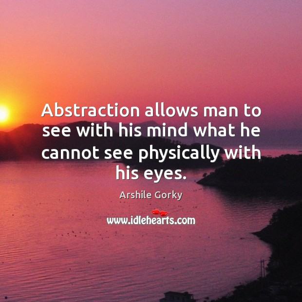 Abstraction allows man to see with his mind what he cannot see physically with his eyes. Image
