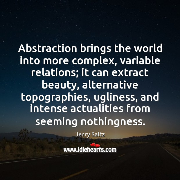 Abstraction brings the world into more complex, variable relations; it can extract Jerry Saltz Picture Quote