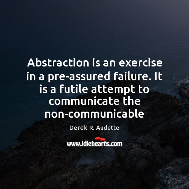 Abstraction is an exercise in a pre-assured failure. It is a futile Image