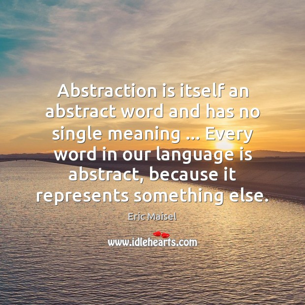 Abstraction is itself an abstract word and has no single meaning … Every Image