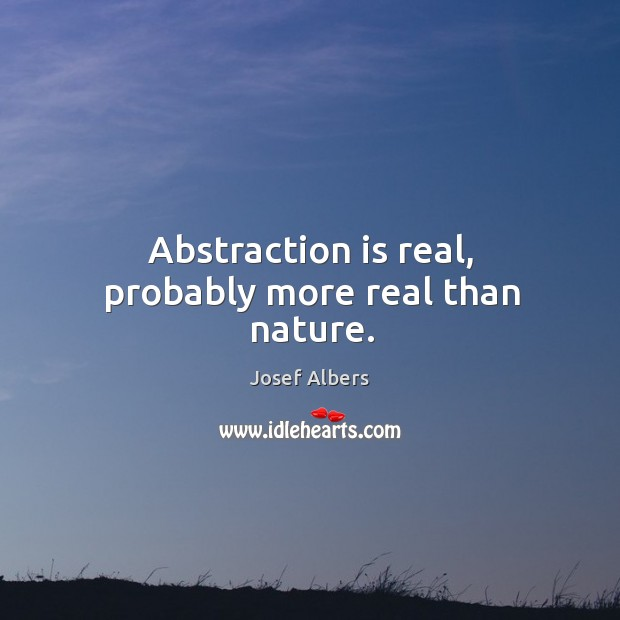 Abstraction is real, probably more real than nature. Image