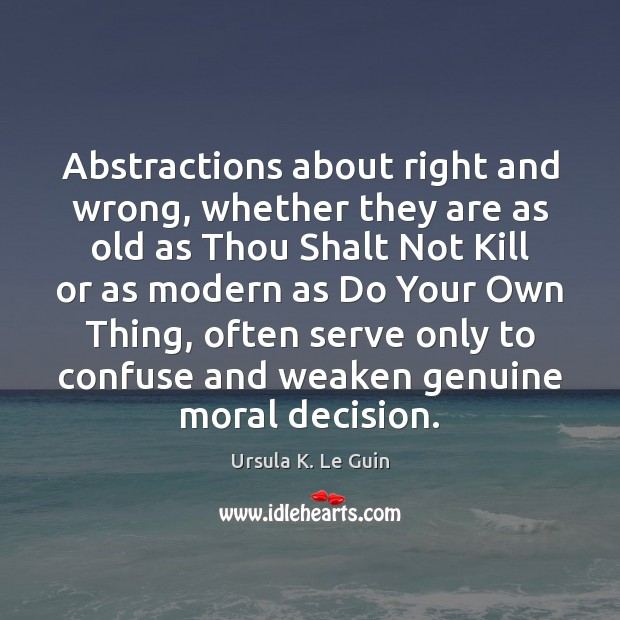 Abstractions about right and wrong, whether they are as old as Thou Ursula K. Le Guin Picture Quote