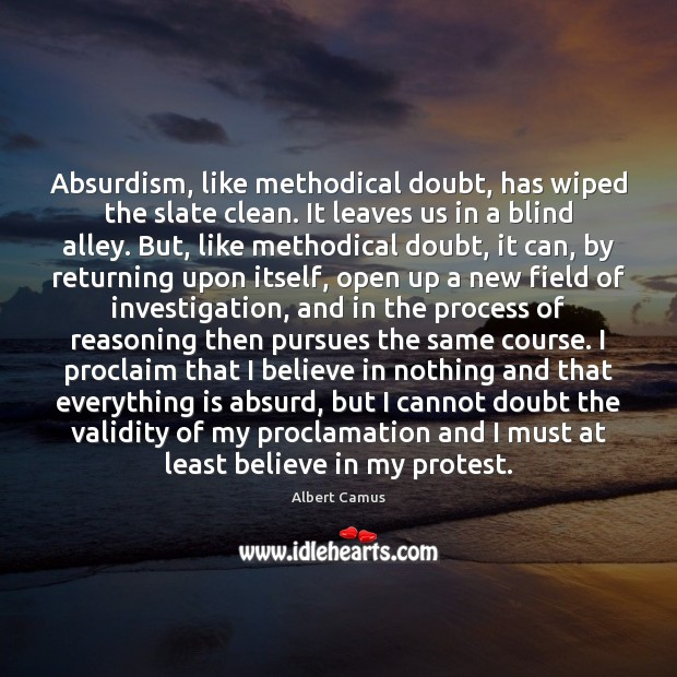 Absurdism, like methodical doubt, has wiped the slate clean. It leaves us Image