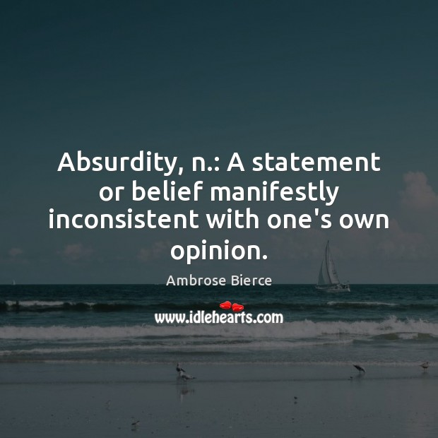 Absurdity, n.: A statement or belief manifestly inconsistent with one's own opinion. Ambrose Bierce Picture Quote