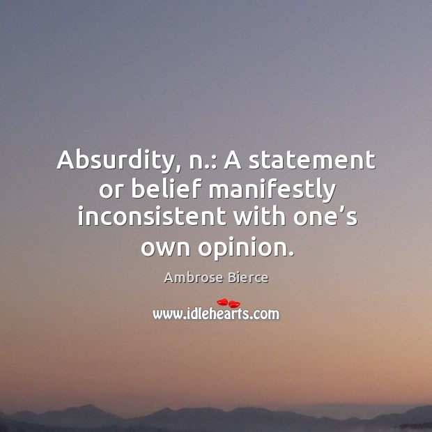Image, Absurdity, n.: a statement or belief manifestly inconsistent with one's own opinion.