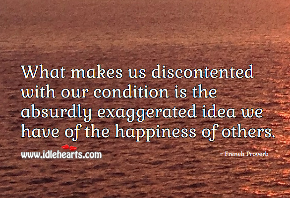 Image, What makes us discontented with our condition is the absurdly exaggerated idea we have of the happiness of others.