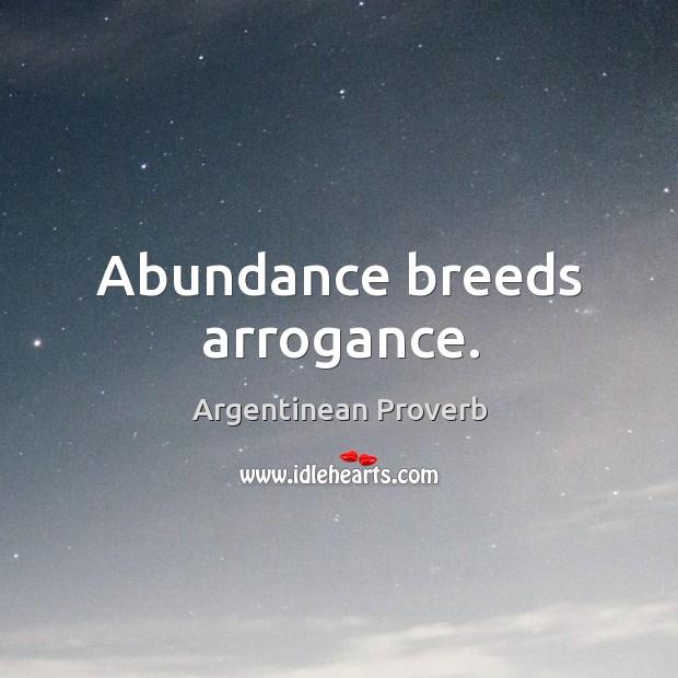 Abundance breeds arrogance. Argentinean Proverbs Image
