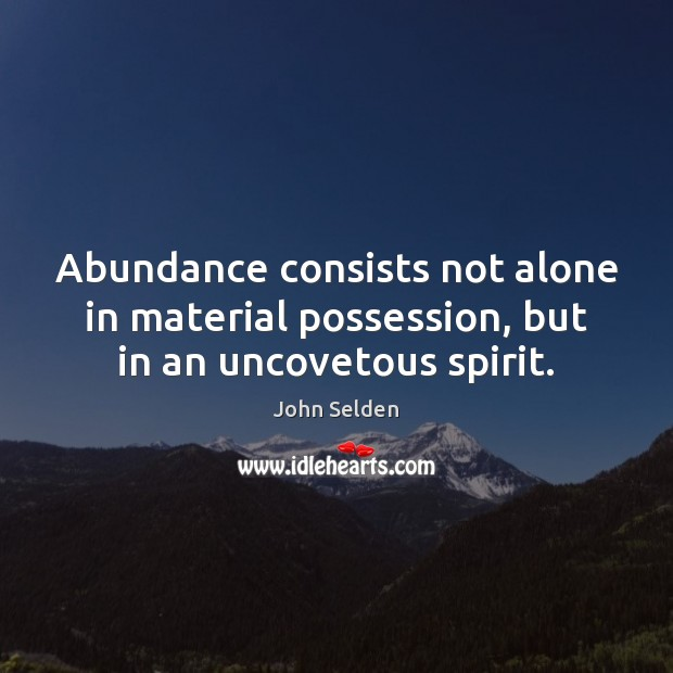 Abundance consists not alone in material possession, but in an uncovetous spirit. John Selden Picture Quote