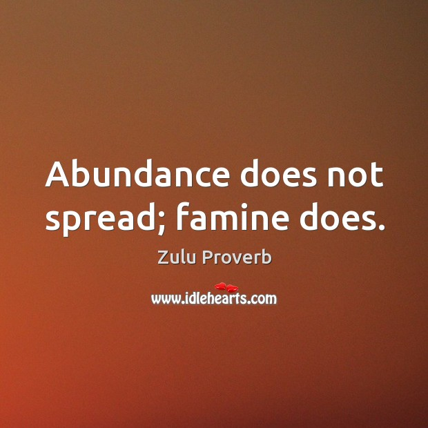 Abundance does not spread; famine does. Zulu Proverbs Image