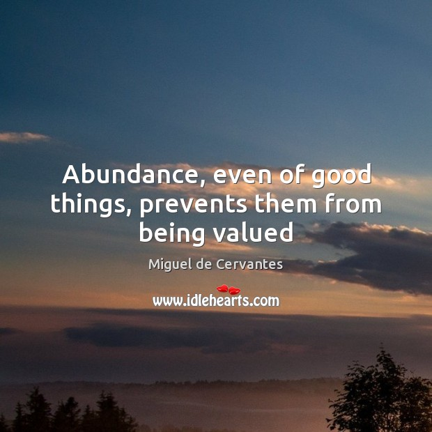 Abundance, even of good things, prevents them from being valued Image