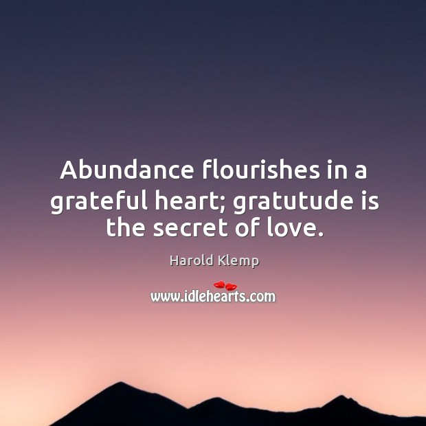Image, Abundance flourishes in a grateful heart; gratutude is the secret of love.