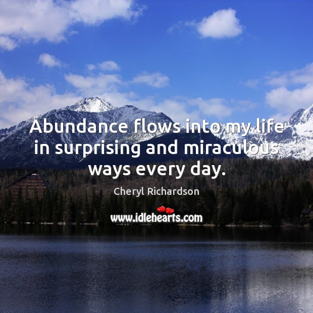 Abundance flows into my life in surprising and miraculous ways every day. Cheryl Richardson Picture Quote