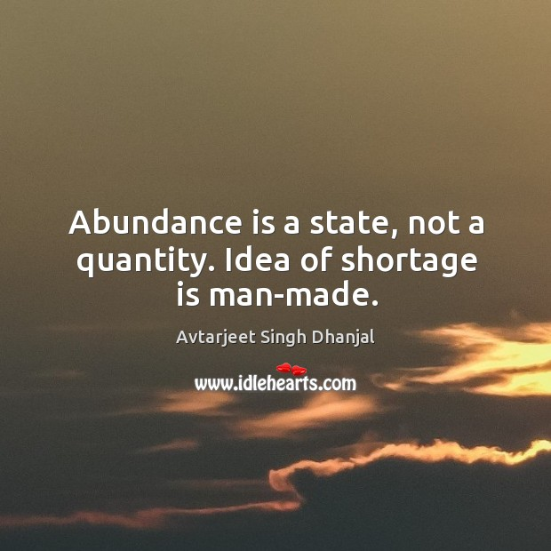 Abundance is a state, not a quantity. Idea of shortage is man-made. Avtarjeet Singh Dhanjal Picture Quote