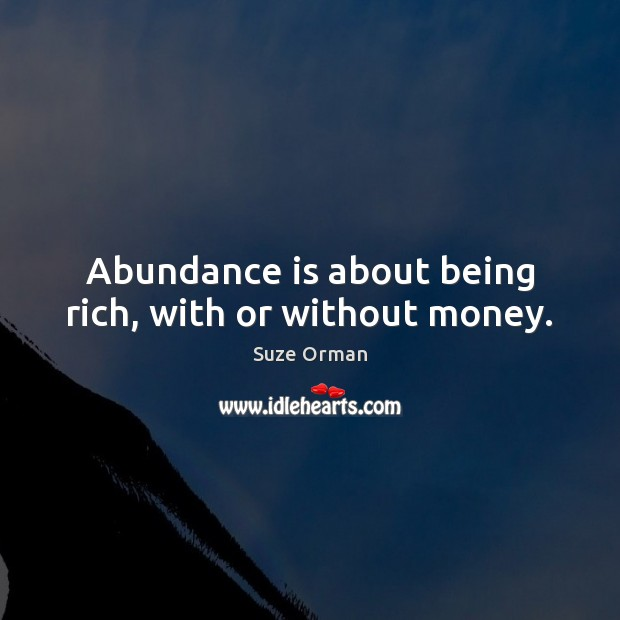 Abundance is about being rich, with or without money. Image
