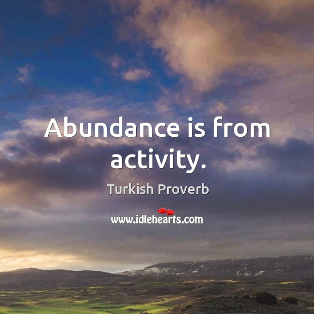 Abundance is from activity. Turkish Proverbs Image