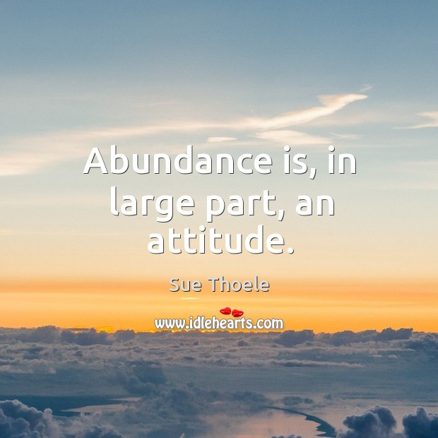 Abundance is, in large part, an attitude. Sue Thoele Picture Quote