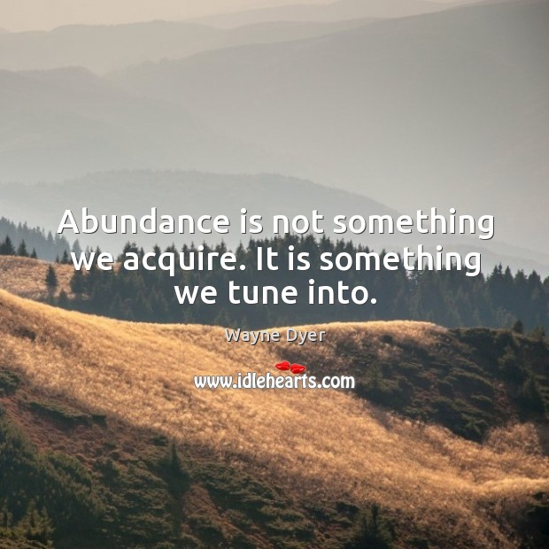 Image, Abundance is not something we acquire. It is something we tune into.